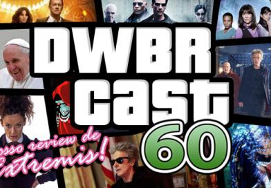 DWBRcast 60 – Pílula azul ou vermelha? Nosso review de Extremis!